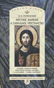 Б. А. Успенский -Крестное знамение и сакральное пространство: Почему православные крестятся справа налево, а католики – слева направо