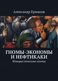 Александр Ермаков -Гномы-экономы инефтикаки. Юмористические поэмы
