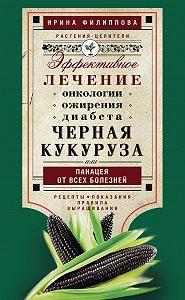 Ирина Филиппова -Черная кукуруза, или Панацея от всех болезней. Эффективное лечение онкологии, ожирения, диабета…