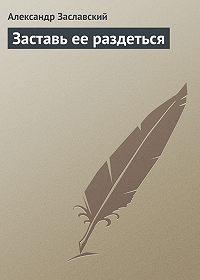 Александр Заславский -Заставь ее раздеться