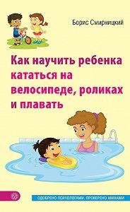 Борис Смирницкий - Как научить ребенка кататься на велосипеде, роликах и плавать