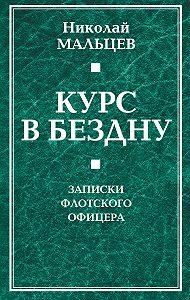 Николай Мальцев - Курс в бездну. Записки флотского офицера