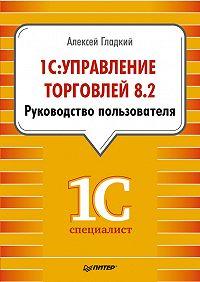 Алексей Гладкий -1С: Управление торговлей 8.2. Руководство пользователя