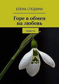 Елена Сподина - Горе в обмен на любовь