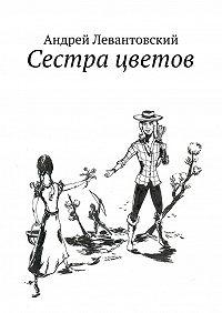 Андрей Левантовский -Сестра цветов