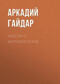 Аркадий Гайдар -Мысли о бюрократизме