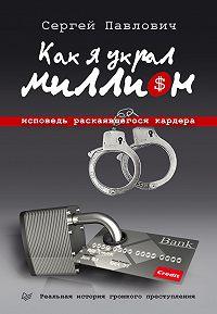 Сергей Павлович -Как я украл миллион. Исповедь раскаявшегося кардера