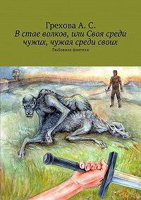 А. Грехова -Встае волков, или Своя среди чужих, чужая среди своих. Любовное фэнтези