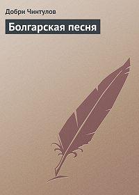 Добри Чинтулов -Болгарская песня