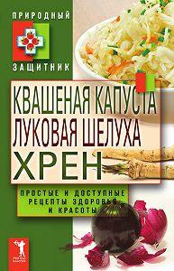 Ю. Николаева - Квашеная капуста, луковая шелуха, хрен. Простые и доступные рецепты здоровья и красоты