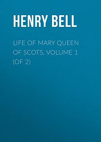 Henry Bell -Life of Mary Queen of Scots, Volume 1 (of 2)