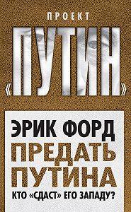 Эрик Форд -Предать Путина. Кто «сдаст» его Западу?