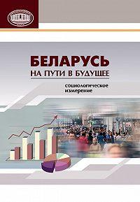 Коллектив авторов - Беларусь на пути в будущее. Социологическое измерение
