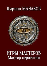 Кирилл Манаков -Игры Мастеров. Мастер стратегии