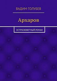Вадим Голубев -Архаров. Исторический роман