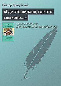 Виктор Драгунский -«Где это видано, где это слыхано…»