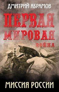 Дмитрий Абрамов - Первая мировая война. Миссия России