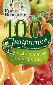 Ирина Вечерская - 100 рецептов блюд, богатых витамином С. Вкусно, полезно, душевно, целебно