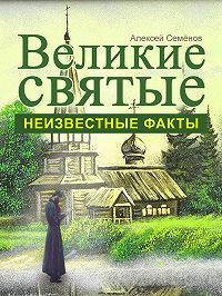 Алексей Семенов -Великие святые. Неизвестные факты
