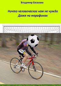 Владимир Басалаев -Ничто человеческое нам не чуждо. Даже на марафонах