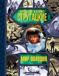 Аркадий и Борис Стругацкие - Мир Полудня (сборник)