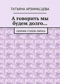 Татьяна Арзамасцева -А говорить мы будем долго… Сборник стихов. Лирика