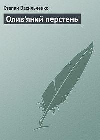 Степан Васильченко - Олив'яний перстень