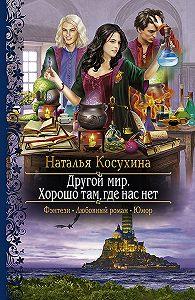 Наталья Косухина -Другой мир. Хорошо там, где нас нет