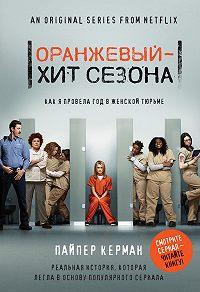 Пайпер Керман -Оранжевый – хит сезона. Как я провела год в женской тюрьме