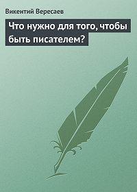 Викентий Вересаев -Что нужно для того, чтобы быть писателем?