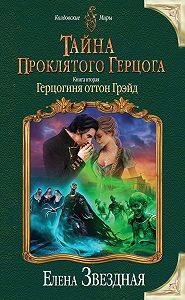 Елена Звёздная -Тайна проклятого герцога. Книга вторая. Герцогиня оттон Грэйд