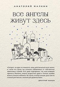 Анатолий Малкин -Все ангелы живут здесь (сборник)