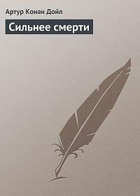 Артур Конан Дойл - Сильнее смерти