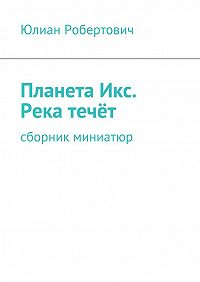 Юлиан Робертович -ПланетаИкс. Река течёт. Сборник миниатюр