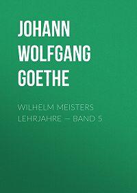 Johann Wolfgang -Wilhelm Meisters Lehrjahre – Band 5