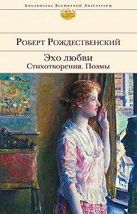 Роберт Рождественский -Эхо любви. Стихотворения. Поэмы (сборник)