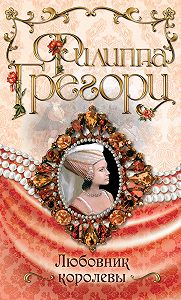 Филиппа Грегори - Любовник королевы