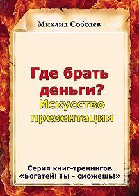 Михаил Соболев -Где брать деньги? Искусство презентации