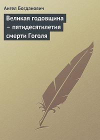 Ангел Богданович -Великая годовщина – пятидесятилетия смерти Гоголя