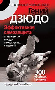 Билл Киддо -Гений дзюдо. Эффективная самозащита от хулиганских выходок и вооруженных нападений. 300 «убойных» приемов