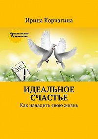 Ирина Корчагина -Идеальное счастье. Практическое руководство, как наладить свою жизнь: рецепты, советы иупражнения.