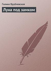 Галина Врублевская -Луна под замком