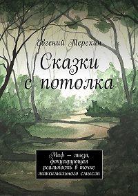 Евгений Терехин -Сказки с потолка. Миф– линза, фокусирующая реальность вточке максимального смысла