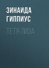 Зинаида Николаевна Гиппиус -Тетя Лиза