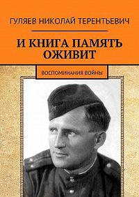 Николай Гуляев -И книга память оживит. Воспоминания войны