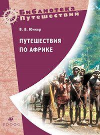 Василий Васильевич Юнкер -Путешествия по Африке