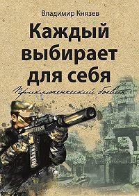 Владимир Князев -Каждый выбирает длясебя. Приключенческий боевик