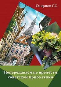 Сергей Смирнов - Непередаваемые прелести советской Прибалтики (сборник)