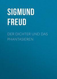 Sigmund Freud -Der Dichter und das Phantasieren