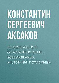 Константин Аксаков -Несколько слов о русской истории, возбужденных «Историей» г. Соловьева